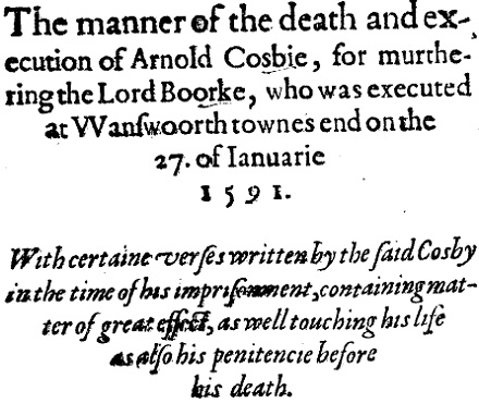 The manner of the death and execution of Arnold Cosbie, for murdering the Lord Burke, who was executed at Wanswoorth town's end on the 27 of January 1591. With certain verses written by the said Cosby in the time of his imprisonment, containing matter of great effect, as well touching his life as also his penitencie before his death.