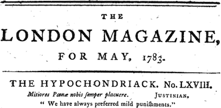 LONDON MAGAZINE,<br /> FOR MAY, 1783.<br /> THE HYPOCHONDRIACK. No. LXVIII.<br /> Mitiores Poena nobis semper placuere. Justinian.,<br /> 'We have always preferred mild punishments.'