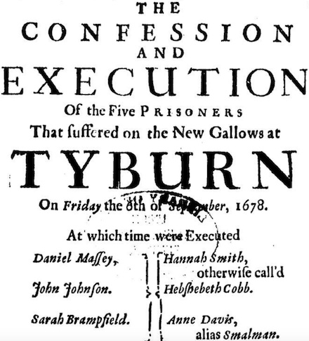 THE CONFESSION AND EXECUTION Of the Five PRISONERS That suffered on the New Gallows at TYBURN On Friday the 6th of September 1678.  At which time were Executed  Daniel Massey. John Johnson. Sarah Brampfield. Hannah Smith, otherwise call'd Hebshebeth Cobb. Anne Davis, alias Smalman.  With Brief Notes of Two SERMONS Preached before them after Condemnation, their Carriage in Prison, and last Speeches at the place of Execution.