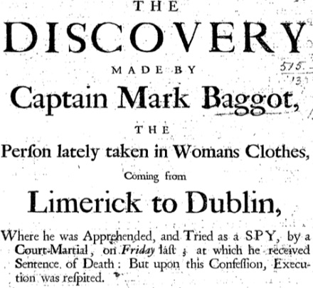 The Discovery Made by Captain Mark Baggot, the Person Lately Taken in Womans Clothes, Coming from Limerick to Dublin, where He was Apprehended, and Tried as a Spy, by a Court-Martial ... at which He Received Sentence of Death: But Upon this Confession, Execution was Respited.