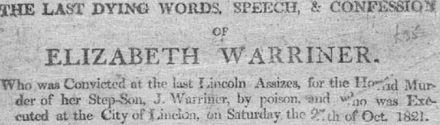 The Last Dying Words, Speech, & Confession of Elizabeth Warriner. Who was Convicted at the last Lincoln Assizes, for the Horrid Murder of her Step-Son, J. Warriner, by poison, and who was Executed at the City of Linclon [sic], on Saturday the 27th of Oct. 1821.