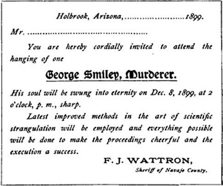 Holbrook, Arizona ... 1899.</p> <p>Mr. .....</p> <p>You are hereby cordially invited to attend the hanging of one</p> <p>GEORGE SMILEY, MURDERER.</p> <p>His soul will be swung into eternity on Dec. 8, 1899, at 2 o'clock, p.m. sharp.</p> <p>Latest improved methods in the art of scientific strangulation will be employed and everything possible will be done to make the proceedings cheerful and the execution a success.</p> <p>F.J. WATTRON,<br /> Sheriff of Navajo County