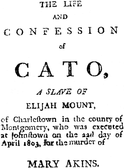 The Life and Confession of Cato, a Slave of Elijah Mount, or Charlestown in the county of Montgomery, who was executed at Johnstown on the 22d day of April 1803, for the murder of Mary Akins.