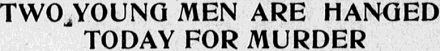 Headline from the Nov. 5, 1915 San Jose Evening News: Two Young Men Are Hanged Today For Murder