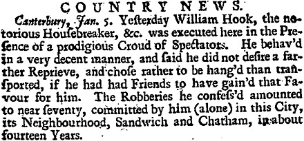 COUNTRY NEWS. Canterbury, Jan. 5. Yesterday William Hook, the notorius Housebreaker, &c. was executed here in the Presence of a prodigious Croud of Spectators. He behav'd in a very decent manner, and said he did not desire a farther Reprieve, and chose rather to be hang'd than transported, if he had had Friends to have gain'd that Favour for him. The Robberies he confess'd amounted to near seventy, committed by him (alone) in this City, its Neighbourhood, Sandwich and Chatham, in about fourteen Years.